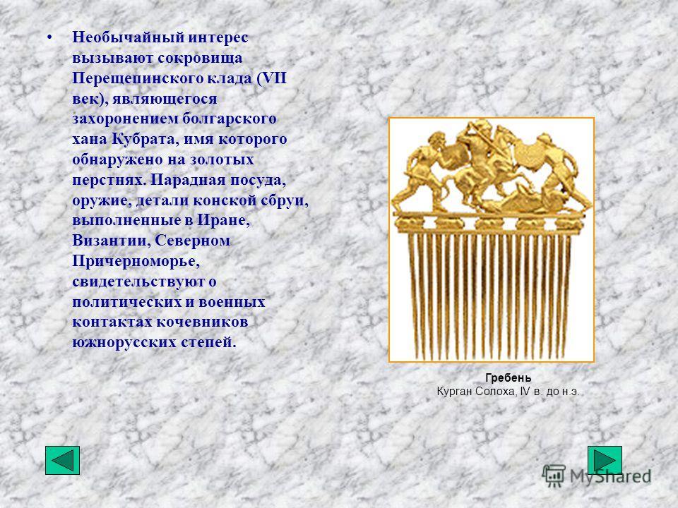 Необычайный интерес вызывают сокровища Перещепинского клада (VII век), являющегося захоронением болгарского хана Кубрата, имя которого обнаружено на золотых перстнях. Парадная посуда, оружие, детали конской сбруи, выполненные в Иране, Византии, Север