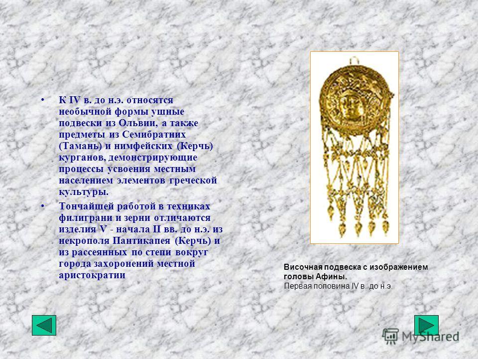 К IV в. до н.э. относятся необычной формы ушные подвески из Ольвии, а также предметы из Семибратних (Тамань) и нимфейских (Керчь) курганов, демонстрирующие процессы усвоения местным населением элементов греческой культуры. Тончайшей работой в техника