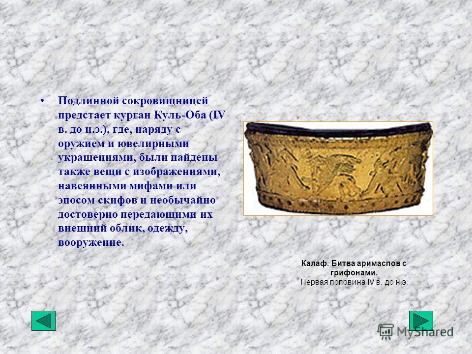Подлинной сокровищницей предстает курган Куль-Оба (IV в. до н.э.), где, наряду с оружием и ювелирными украшениями, были найдены также вещи с изображениями, навеянными мифами или эпосом скифов и необычайно достоверно передающими их внешний облик, одеж