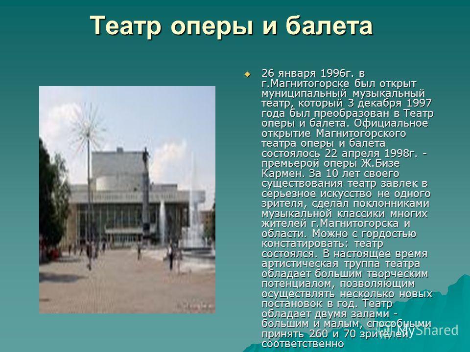 Театр оперы и балета 26 января 1996 г. в г.Магнитогорске был открыт муниципальный музыкальный театр, который 3 декабря 1997 года был преобразован в Театр оперы и балета. Официальное открытие Магнитогорского театра оперы и балета состоялось 22 апреля