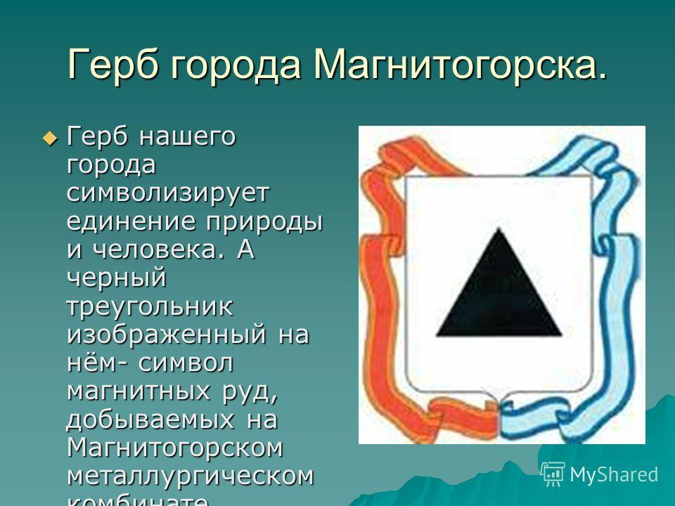 Герб города Магнитогорска. Герб нашего города символизирует единение природы и человека. А черный треугольник изображенный на нём- символ магнитных руд, добываемых на Магнитогорском металлургическом комбинате. Герб нашего города символизирует единени