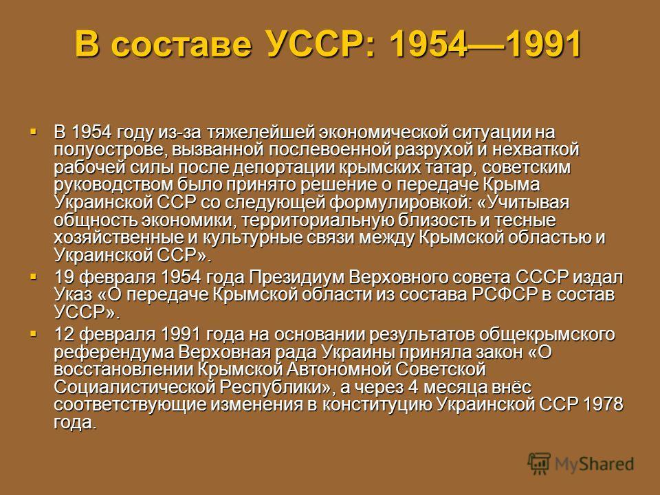 В составе УССР: 19541991 В 1954 году из-за тяжелейшей экономической ситуации на полуострове, вызванной послевоенной разрухой и нехваткой рабочей силы после депортации крымских татар, советским руководством было принято решение о передаче Крыма Украин