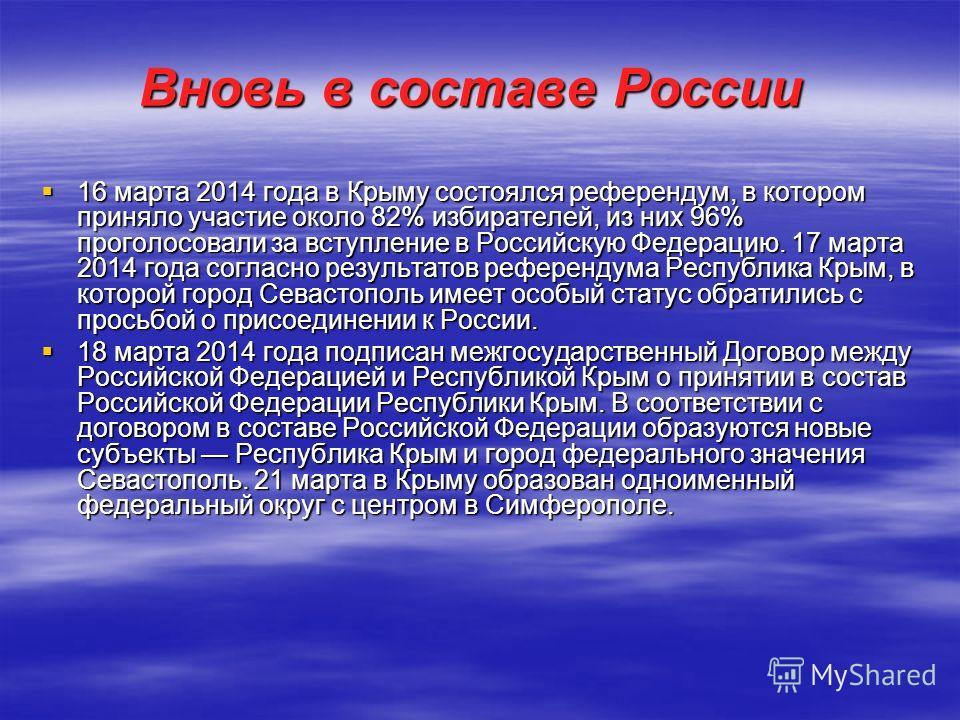 Вновь в составе России 16 марта 2014 года в Крыму состоялся референдум, в котором приняло участие около 82% избирателей, из них 96% проголосовали за вступление в Российскую Федерацию. 17 марта 2014 года согласно результатов референдума Республика Кры