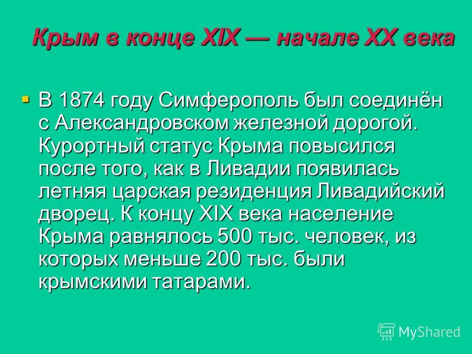 Крым в конце XIX начале XX века В 1874 году Симферополь был соединён с Александровском железной дорогой. Курортный статус Крыма повысился после того, как в Ливадии появилась летняя царская резиденция Ливадийский дворец. К концу XIX века население Кры