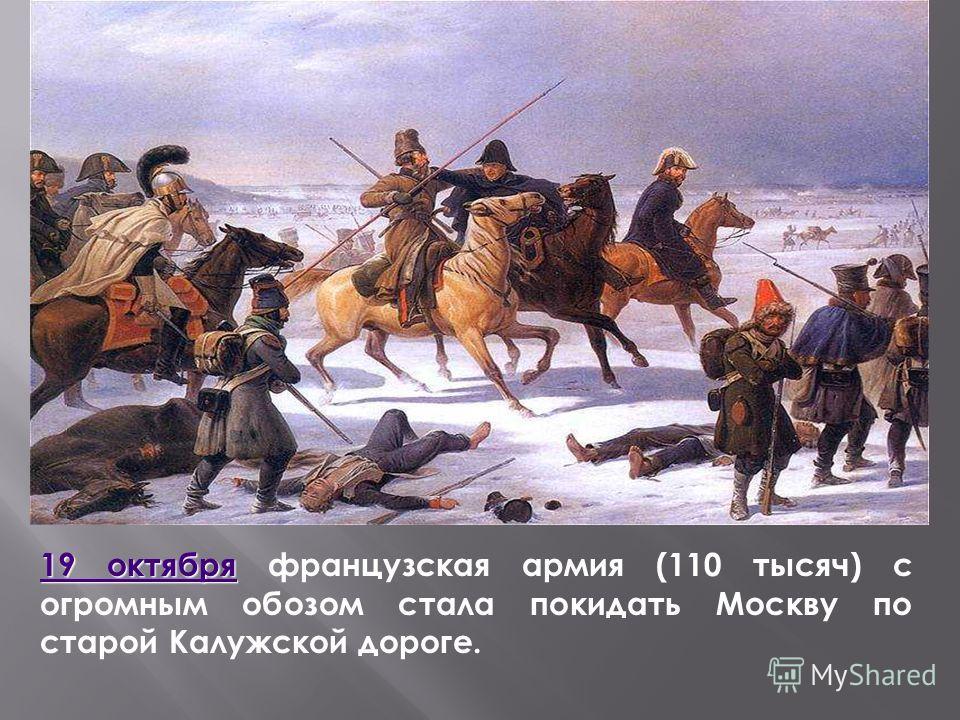 19 октября 19 октября 19 октября французская армия (110 тысяч) с огромным обозом стала покидать Москву по старой Калужской дороге. 19 октября
