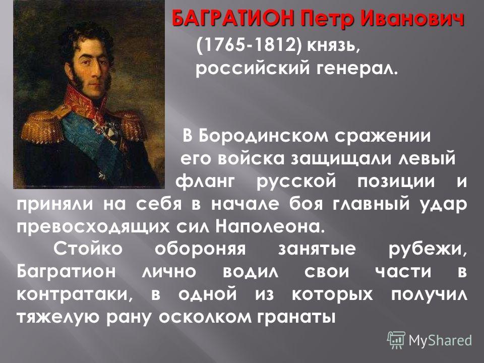 БАГРАТИОН Петр Иванович (1765-1812 ) князь, российский генерал. В Бородинском сражении его войска защищали левый фланг русской позиции и приняли на себя в начале боя главный удар превосходящих сил Наполеона. Стойко обороняя занятые рубежи, Багратион