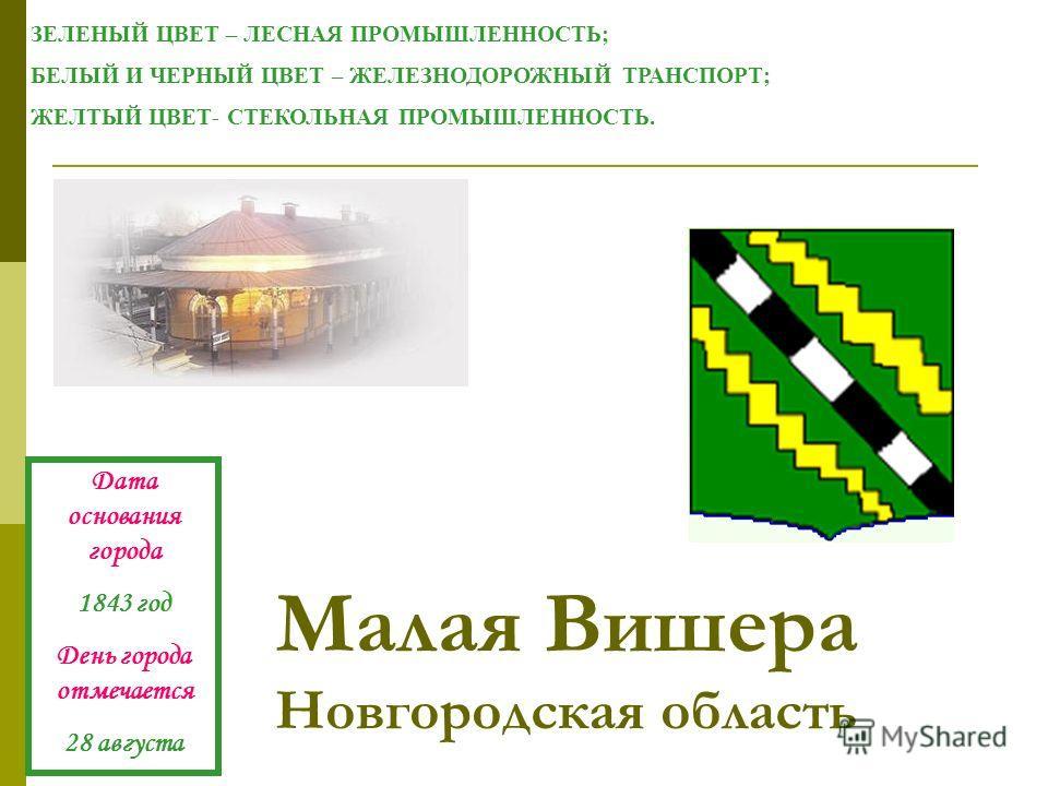 Малая Вишера Новгородская область ЗЕЛЕНЫЙ ЦВЕТ – ЛЕСНАЯ ПРОМЫШЛЕННОСТЬ; БЕЛЫЙ И ЧЕРНЫЙ ЦВЕТ – ЖЕЛЕЗНОДОРОЖНЫЙ ТРАНСПОРТ; ЖЕЛТЫЙ ЦВЕТ- СТЕКОЛЬНАЯ ПРОМЫШЛЕННОСТЬ. Дата основания города 1843 год День города отмечается 28 августа