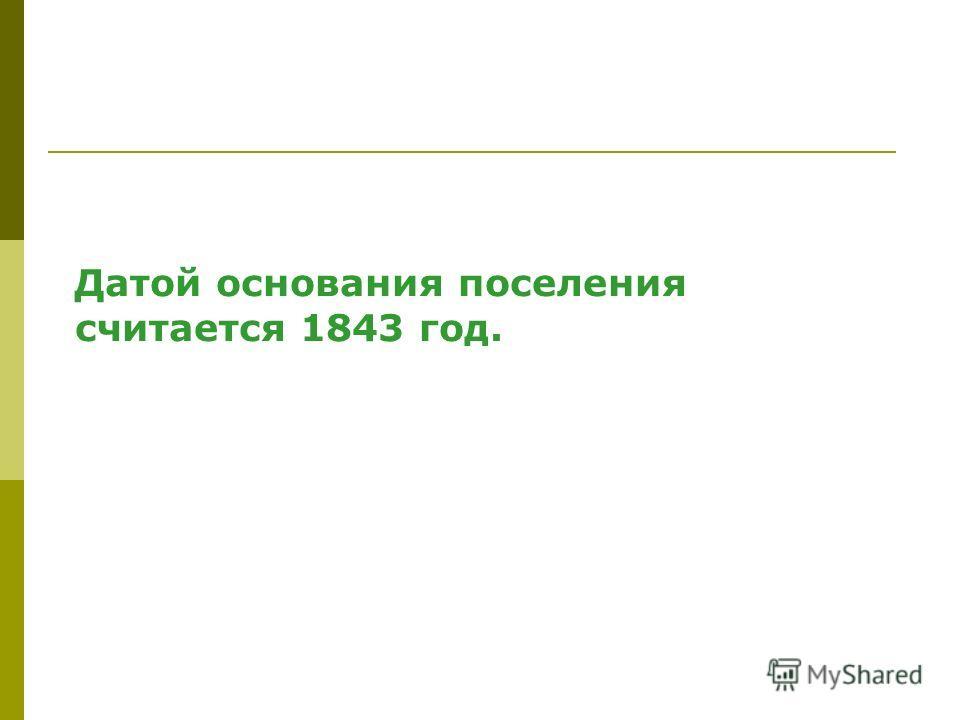 Датой основания поселения считается 1843 год.