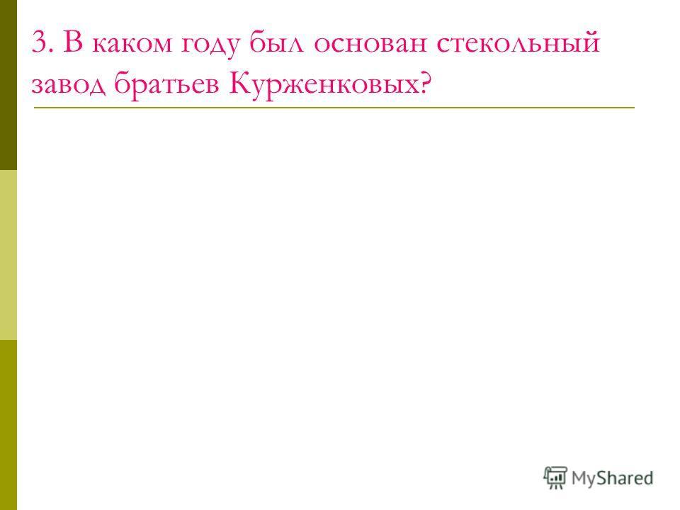 3. В каком году был основан стекольный завод братьев Курженковых?