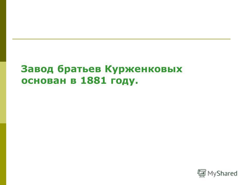 Завод братьев Курженковых основан в 1881 году.