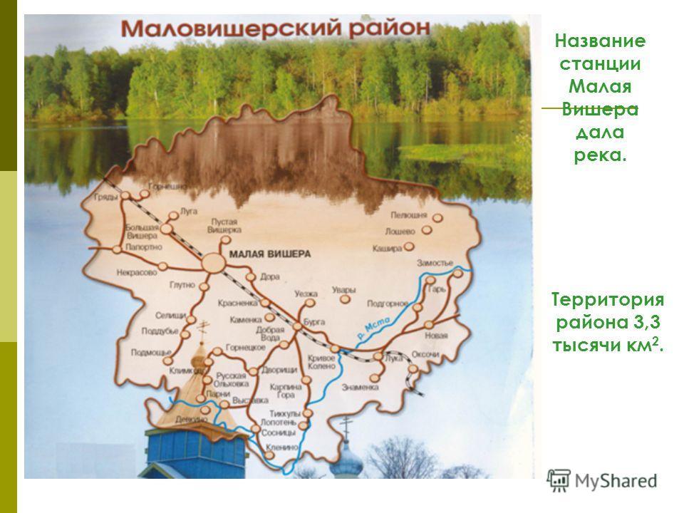 Название станции Малая Вишера дала река. Территория района 3,3 тысячи км 2.