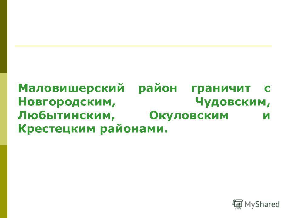 Маловишерский район граничит с Новгородским, Чудовским, Любытинским, Окуловским и Крестецким районами.