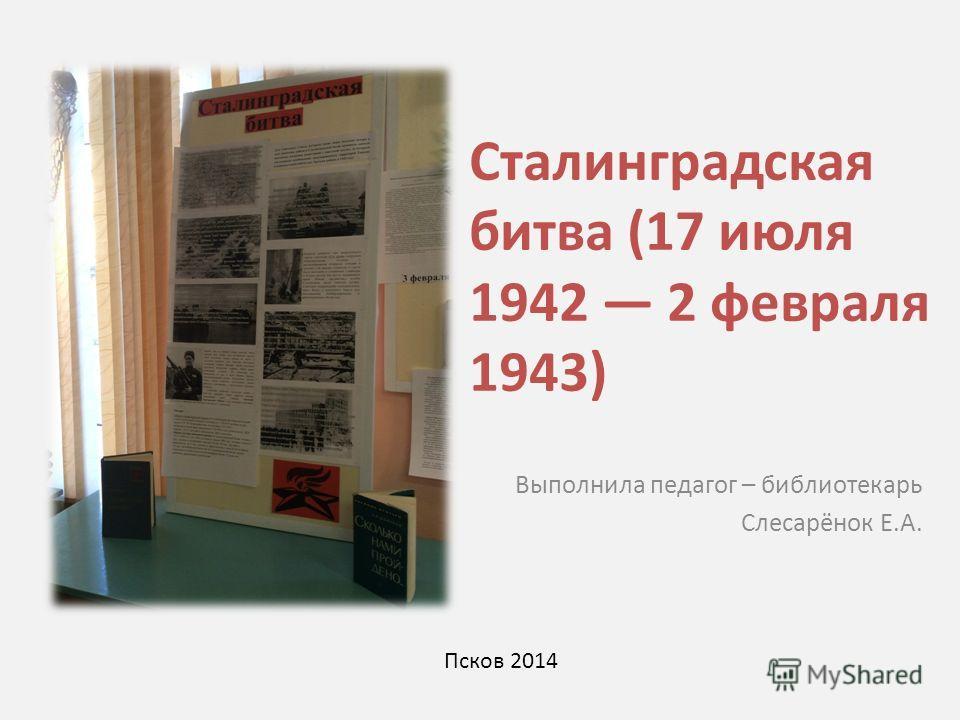 Сталинградская битва (17 июля 1942 2 февраля 1943) Выполнила педагог – библиотекарь Слесарёнок Е.А. Псков 2014