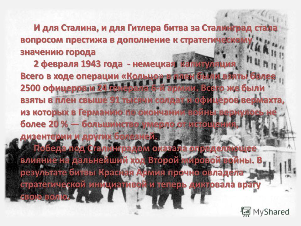 И для Сталина, и для Гитлера битва за Сталинград стала вопросом престижа в дополнение к стратегическому значению города 2 февраля 1943 года - немецкая капитуляция Всего в ходе операции «Кольцо» в плен были взяты более 2500 офицеров и 24 генерала 6-й