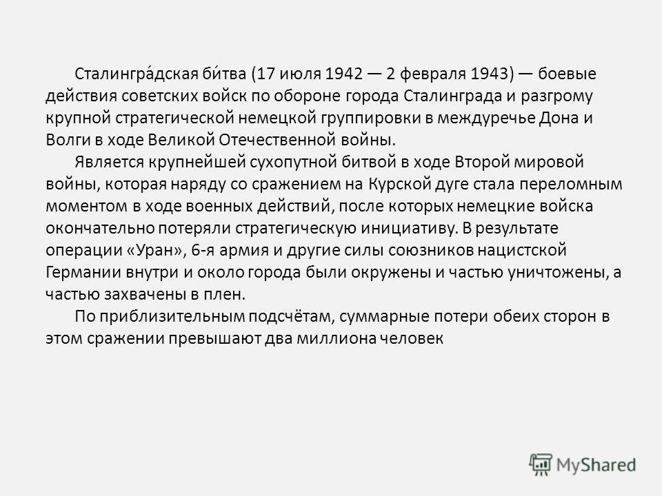 Сталингра́дская би́тва (17 июля 1942 2 февраля 1943) боевые действия советских войск по обороне города Сталинграда и разгрому крупной стратегической немецкой группировки в междуречье Дона и Волги в ходе Великой Отечественной войны. Является крупнейше