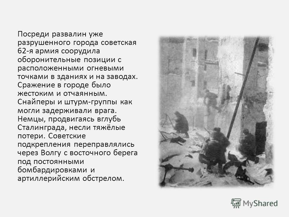 Посреди развалин уже разрушенного города советская 62-я армия соорудила оборонительные позиции с расположенными огневыми точками в зданиях и на заводах. Сражение в городе было жестоким и отчаянным. Снайперы и штурм-группы как могли задерживали врага.