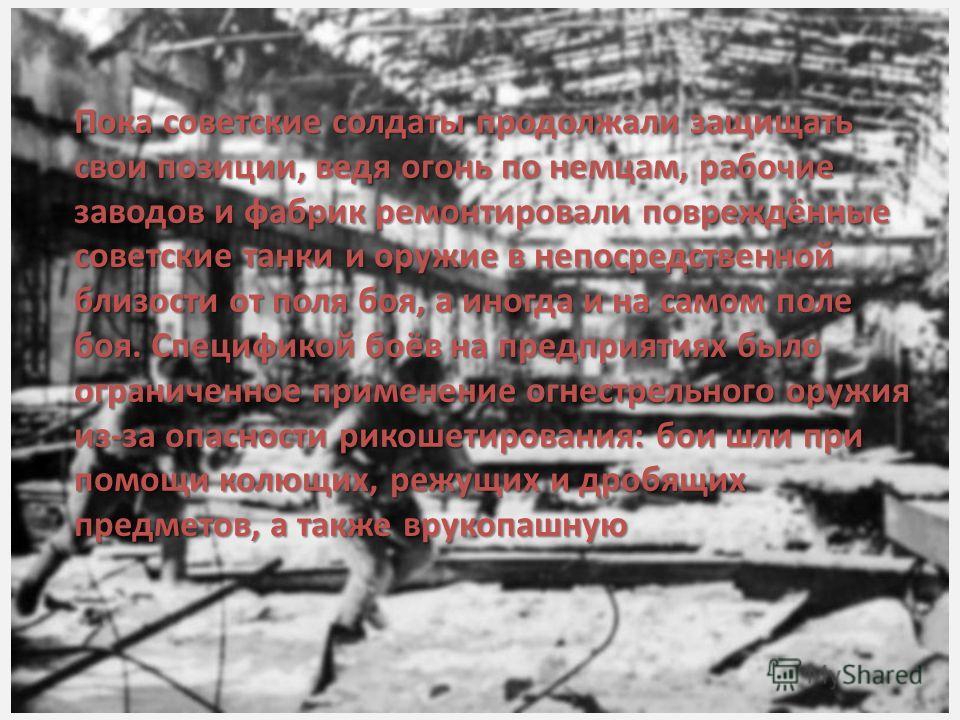 Пока советские солдаты продолжали защищать свои позиции, ведя огонь по немцам, рабочие заводов и фабрик ремонтировали повреждённые советские танки и оружие в непосредственной близости от поля боя, а иногда и на самом поле боя. Спецификой боёв на пред