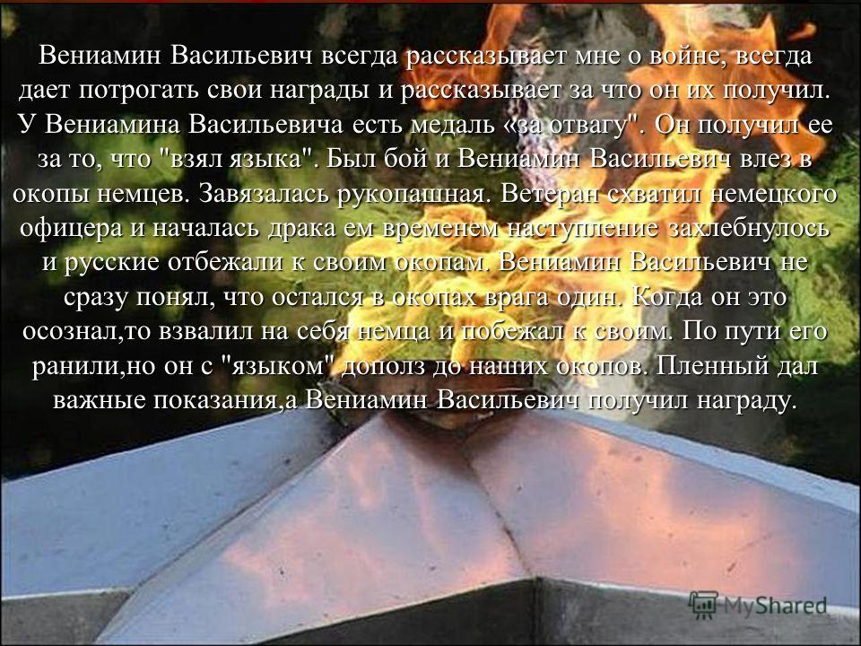 Вениамин Васильевич всегда рассказывает мне о войне, всегда дает потрогать свои награды и рассказывает за что он их получил. У Вениамина Васильевича есть медаль «за отвагу
