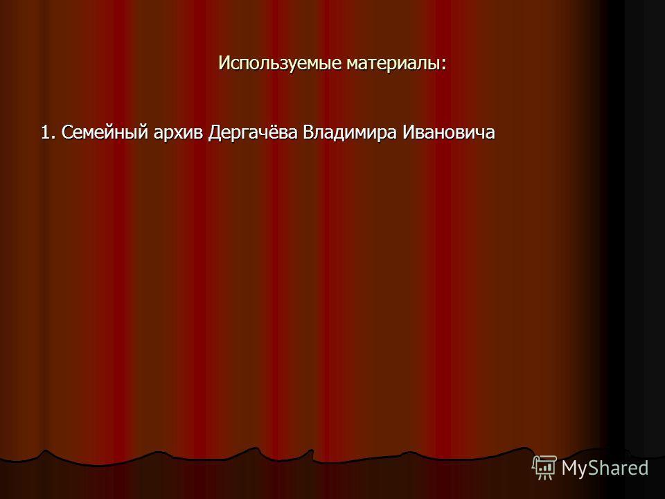 Используемые материалы: 1. Семейный архив Дергачёва Владимира Ивановича