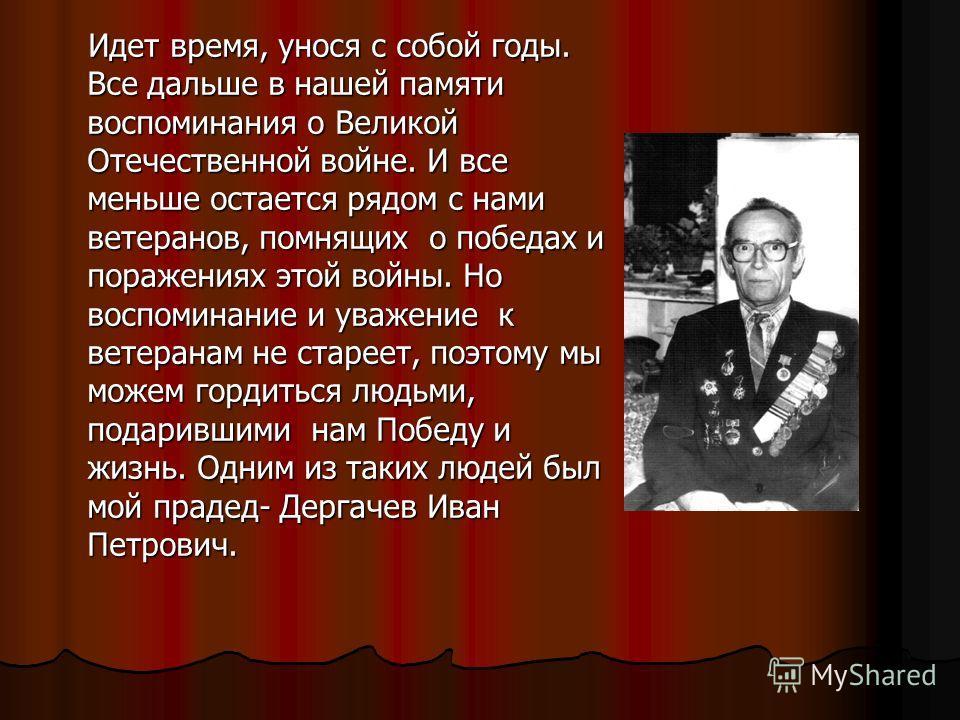 Идет время, унося с собой годы. Все дальше в нашей памяти воспоминания о Великой Отечественной войне. И все меньше остается рядом с нами ветеранов, помнящих о победах и поражениях этой войны. Но воспоминание и уважение к ветеранам не стареет, поэтому