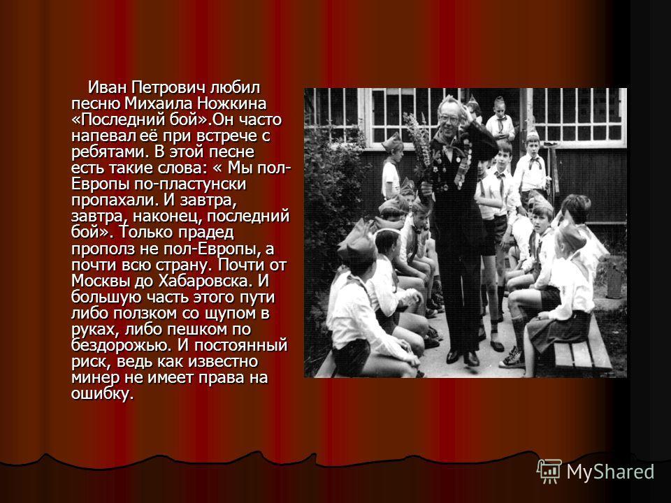 Иван Петрович любил песню Михаила Ножкина «Последний бой».Он часто напевал её при встрече с ребятами. В этой песне есть такие слова: « Мы пол- Европы по-пластунски пропахали. И завтра, завтра, наконец, последний бой». Только прадед прополз не пол-Евр