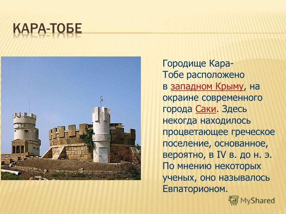 Городище Кара- Тобе расположено в западном Крыму, на окраине современного города Саки. Здесь некогда находилось процветающее греческое поселение, основанное, вероятно, в IV в. до н. э. По мнению некоторых ученых, оно называлось Евпаторионом. западном