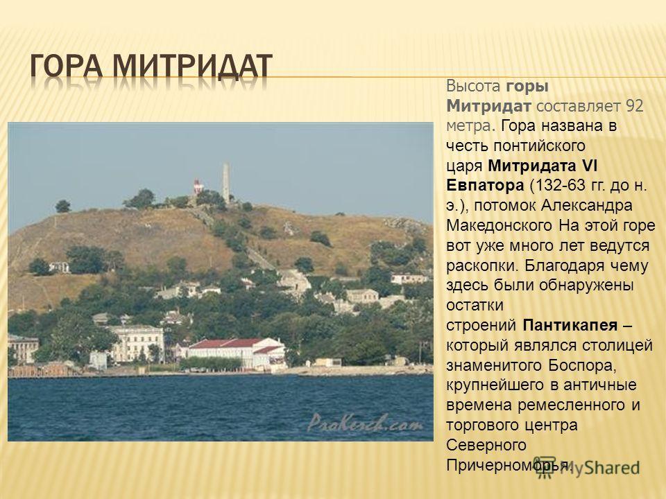Высота горы Митридат составляет 92 метра. Гора названа в честь понтийского царя Митридата VI Евпатора (132-63 гг. до н. э.), потомок Александра Македонского На этой горе вот уже много лет ведутся раскопки. Благодаря чему здесь были обнаружены остатки