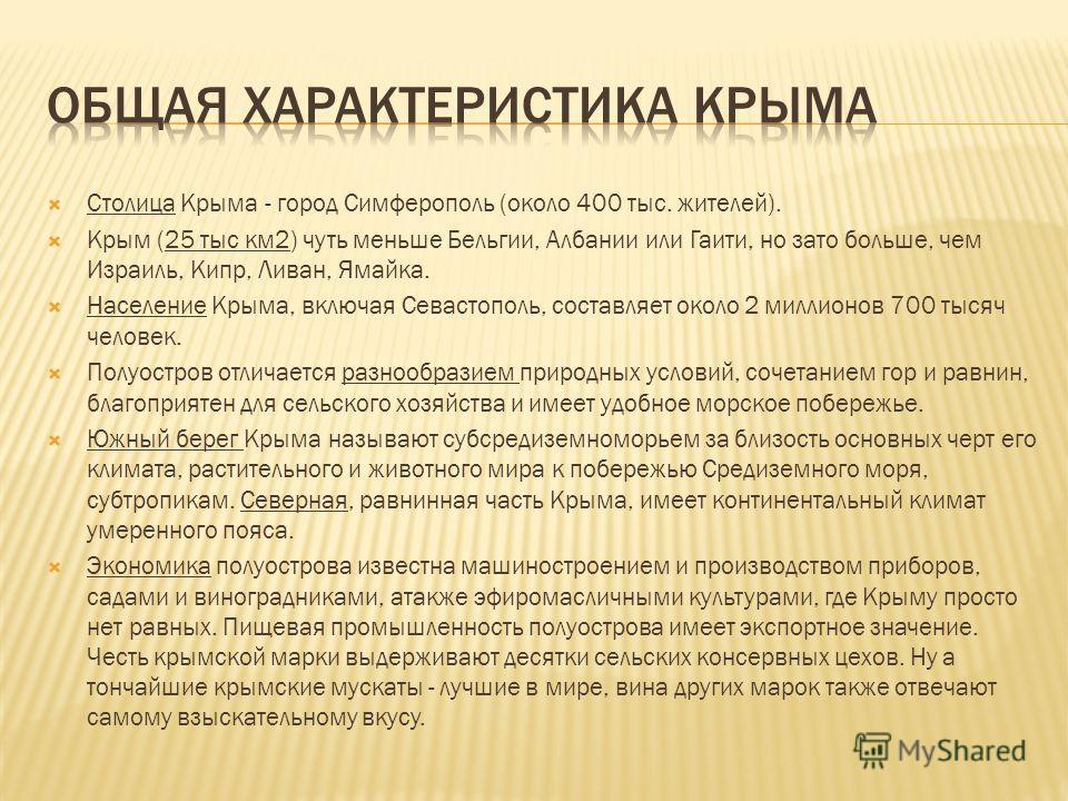 Столица Крыма - город Симферополь (около 400 тыс. жителей). Крым (25 тыс км 2) чуть меньше Бельгии, Албании или Гаити, но зато больше, чем Израиль, Кипр, Ливан, Ямайка. Население Крыма, включая Севастополь, составляет около 2 миллионов 700 тысяч чело