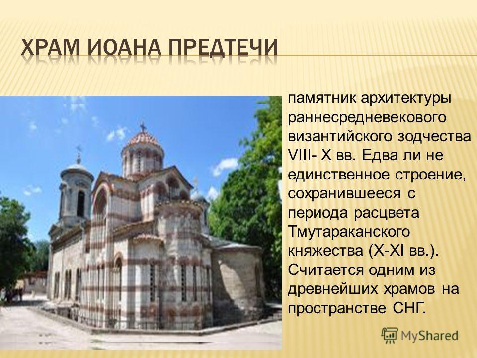 памятник архитектуры раннесредневекового византийского зодчества VIII- X вв. Едва ли не единственное строение, сохранившееся с периода расцвета Тмутараканского княжества (X-XI вв.). Считается одним из древнейших храмов на пространстве СНГ.