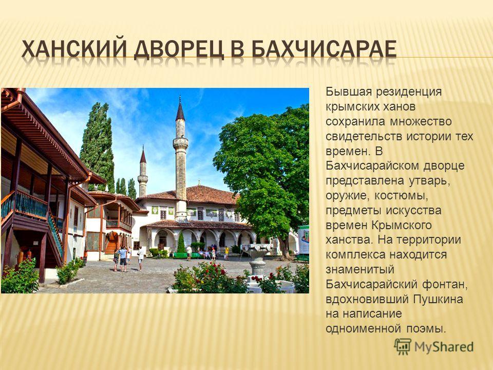 Бывшая резиденция крымских ханов сохранила множество свидетельств истории тех времен. В Бахчисарайском дворце представлена утварь, оружие, костюмы, предметы искусства времен Крымского ханства. На территории комплекса находится знаменитый Бахчисарайск