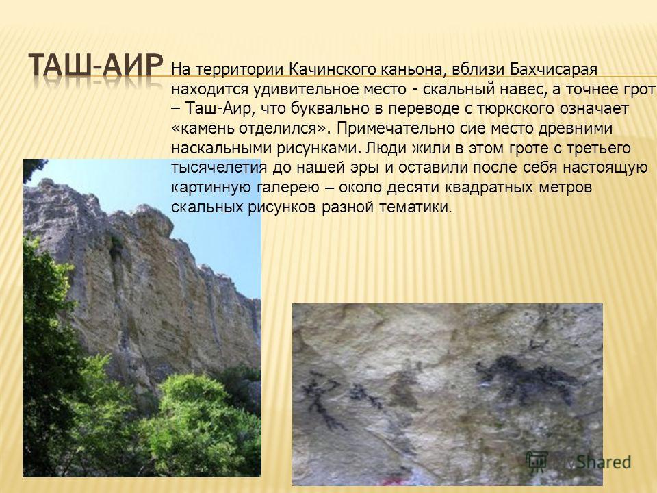На территории Качинского каньона, вблизи Бахчисарая находится удивительное место - скальный навес, а точнее грот – Таш-Аир, что буквально в переводе с тюркского означает «камень отделился». Примечательно сие место древними наскальными рисунками. Люди