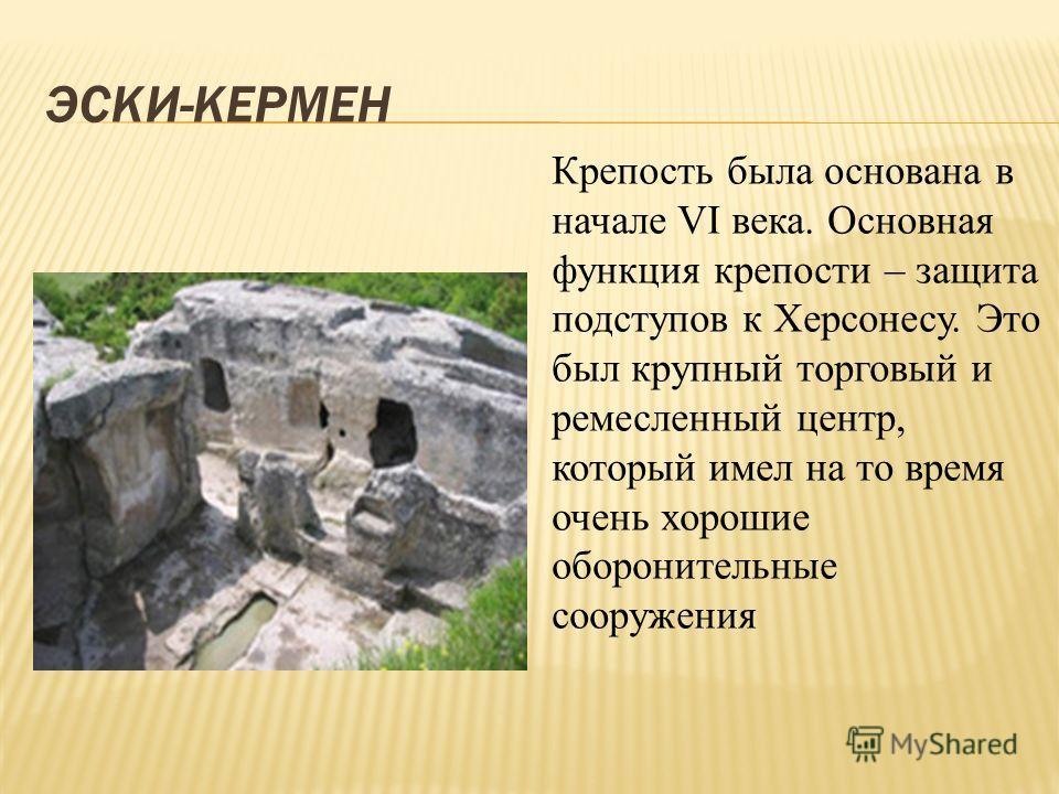 ЭСКИ-КЕРМЕН Крепость была основана в начале VI века. Основная функция крепости – защита подступов к Херсонесу. Это был крупный торговый и ремесленный центр, который имел на то время очень хорошие оборонительные сооружения