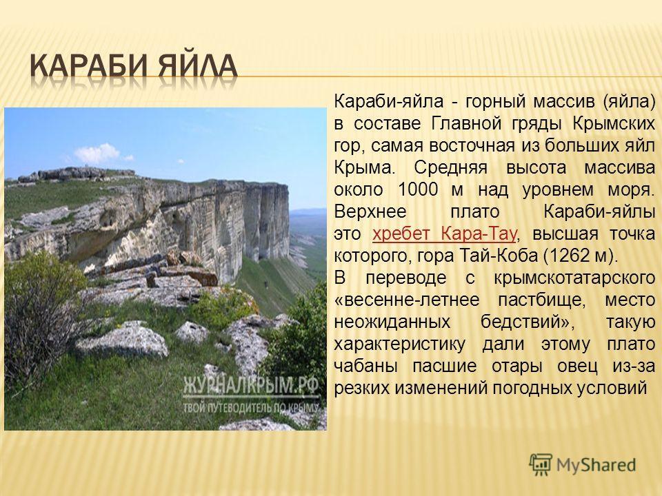 Караби-яйла - горный массив (яйла) в составе Главной гряды Крымских гор, самая восточная из больших яйл Крыма. Средняя высота массива около 1000 м над уровнем моря. Верхнее плато Караби-яйлы это хребет Кара-Тау, высшая точка которого, гора Тай-Коба (