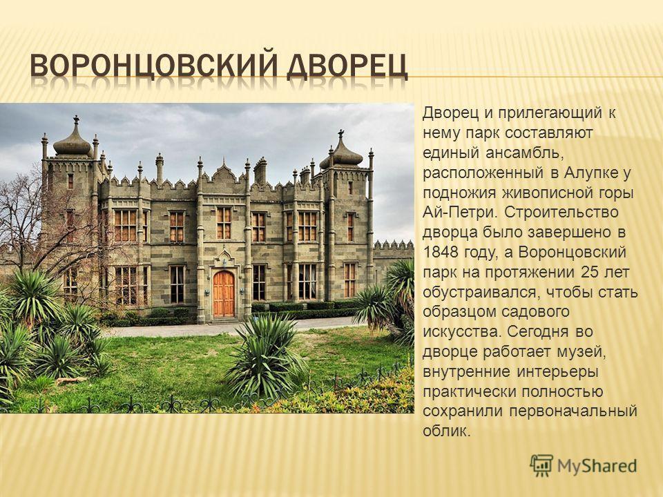 Дворец и прилегающий к нему парк составляют единый ансамбль, расположенный в Алупке у подножия живописной горы Ай-Петри. Строительство дворца было завершено в 1848 году, а Воронцовский парк на протяжении 25 лет обустраивался, чтобы стать образцом сад