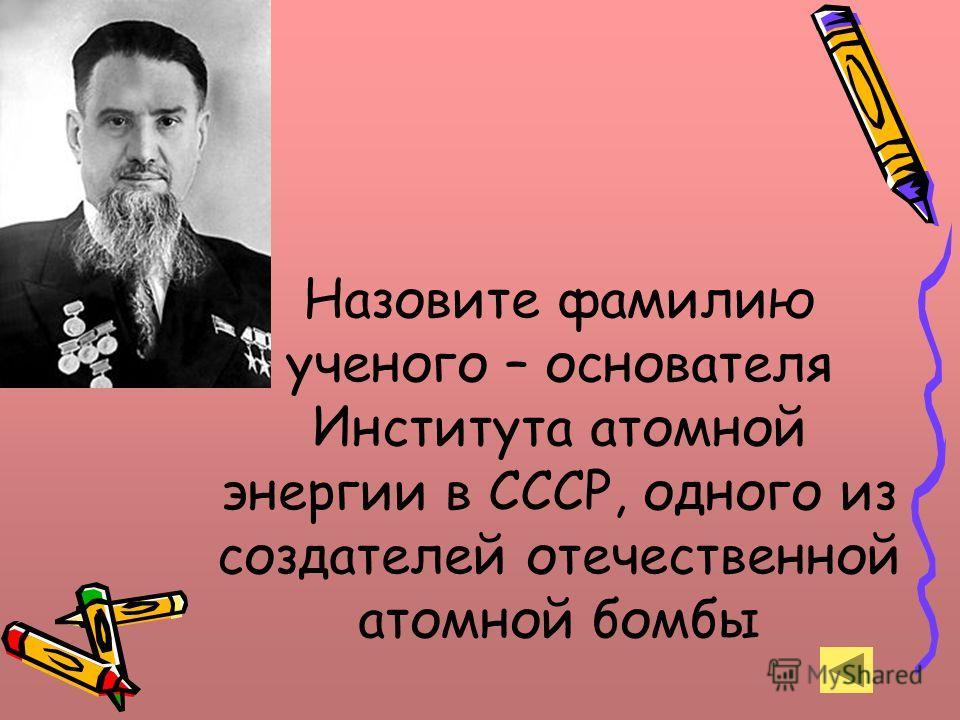 Назовите фамилию ученого – основателя Института атомной энергии в СССР, одного из создателей отечественной атомной бомбы