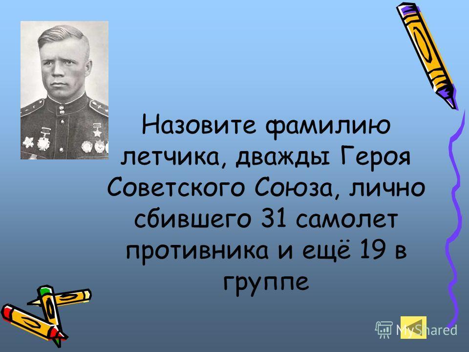 Назовите фамилию летчика, дважды Героя Советского Союза, лично сбившего 31 самолет противника и ещё 19 в группе
