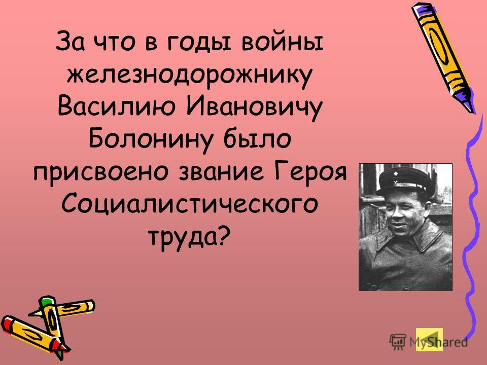 За что в годы войны железнодорожнику Василию Ивановичу Болонину было присвоено звание Героя Социалистического труда?