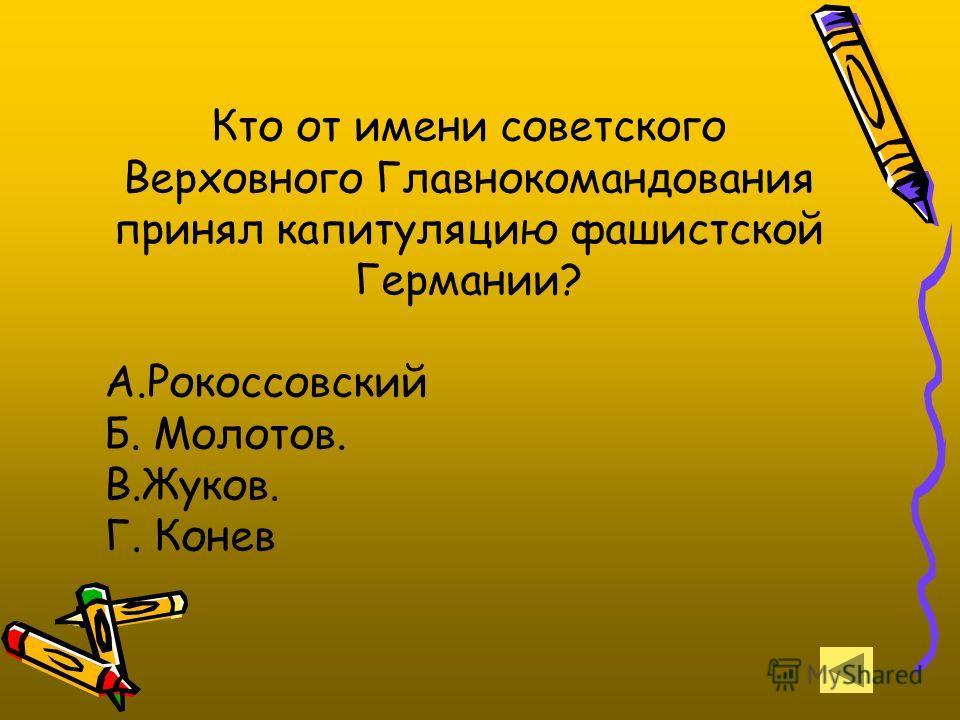 Кто от имени советского Верховного Главнокомандования принял капитуляцию фашистской Германии? А.Рокоссовский Б. Молотов. В.Жуков. Г. Конев
