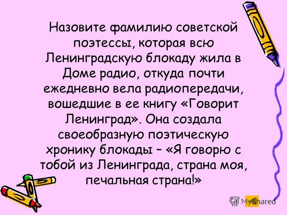 Назовите фамилию советской поэтессы, которая всю Ленинградскую блокаду жила в Доме радио, откуда почти ежедневно вела радиопередачи, вошедшие в ее книгу «Говорит Ленинград». Она создала своеобразную поэтическую хронику блокады – «Я говорю с тобой из