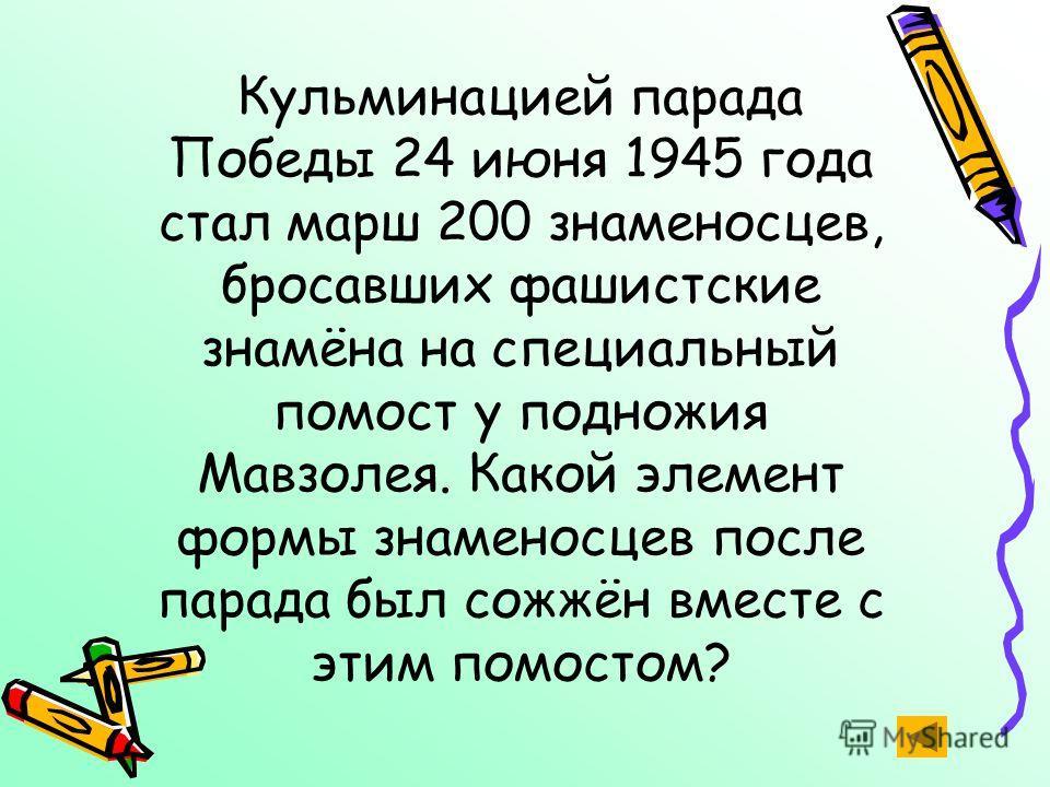 Кульминацией парада Победы 24 июня 1945 года стал марш 200 знаменосцев, бросавших фашистские знамёна на специальный помост у подножия Мавзолея. Какой элемент формы знаменосцев после парада был сожжён вместе с этим помостом?