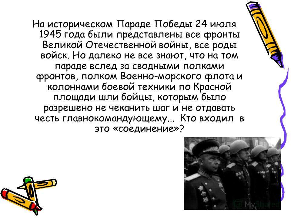 На историческом Параде Победы 24 июля 1945 года были представлены все фронты Великой Отечественной войны, все роды войск. Но далеко не все знают, что на том параде вслед за сводными полками фронтов, полком Военно-морского флота и колоннами боевой тех