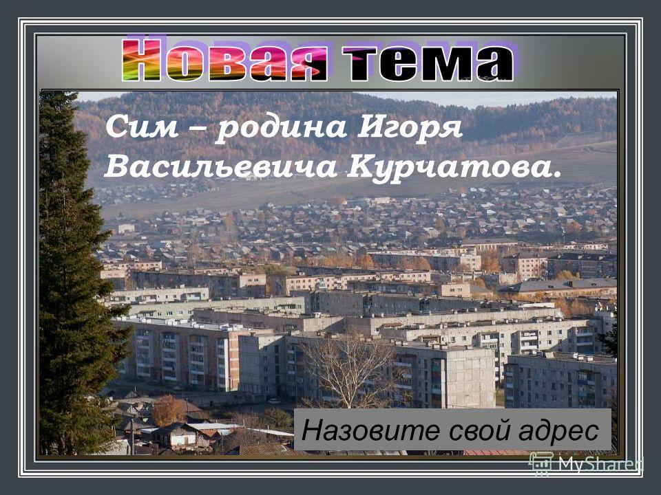 Назовите город, в котором мы живём Сим Сим – родина Игоря Васильевича Курчатова. Назовите свой адрес