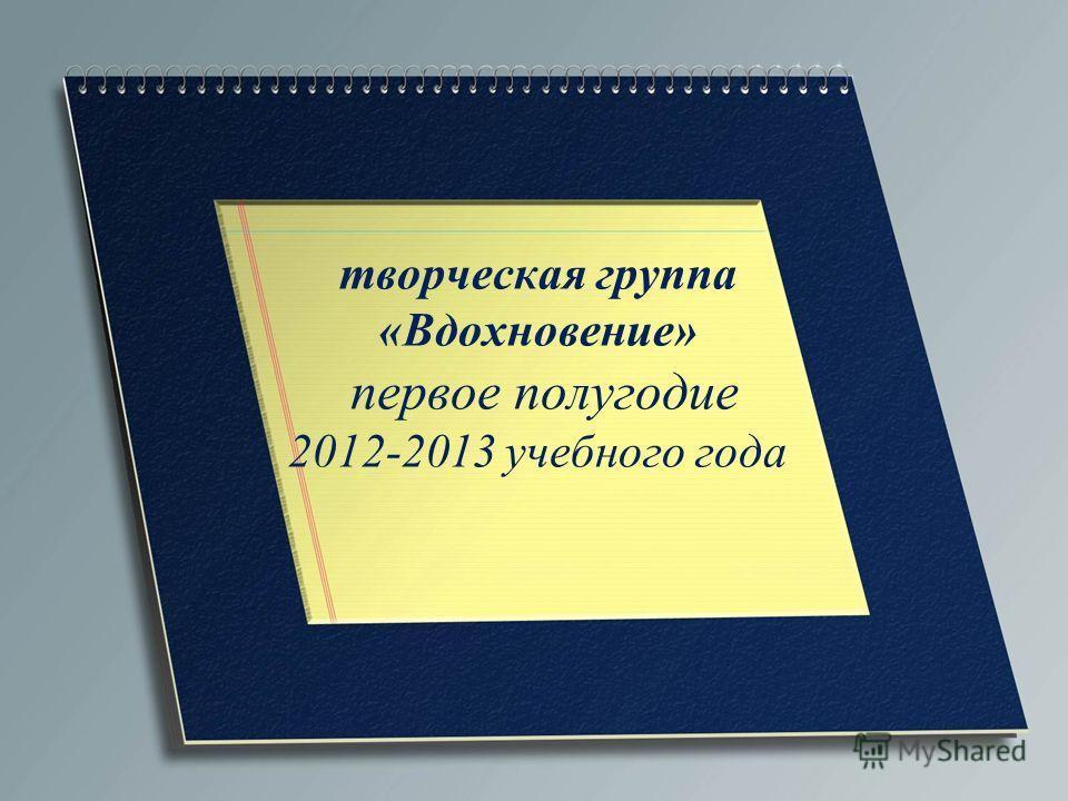 творческая группа «Вдохновение» первое полугодие 2012-2013 учебного года