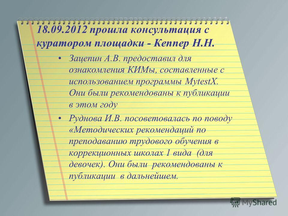 18.09.2012 прошла консультация с куратором площадки - Кеппер Н.Н. Зацепин А.В. предоставил для ознакомления КИМы, составленные с использованием программы MytestX. Они были рекомендованы к публикации в этом году Руднова И.В. посоветовалась по поводу «