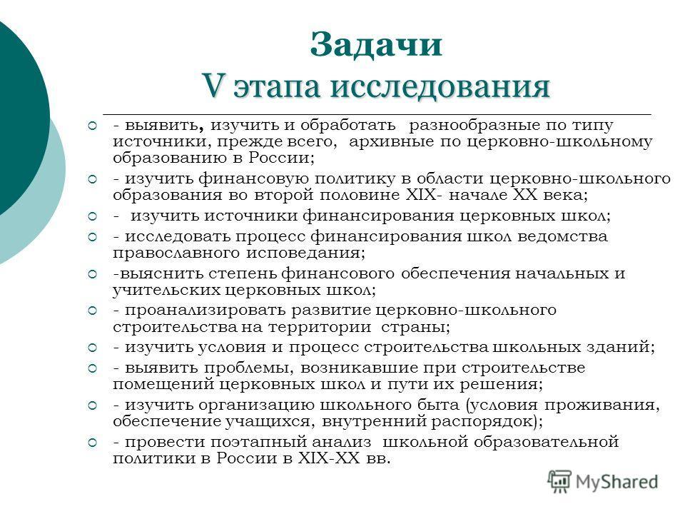 V этапа исследования Задачи V этапа исследования - выявить, изучить и обработать разнообразные по типу источники, прежде всего, архивные по церковно-школьному образованию в России; - изучить финансовую политику в области церковно-школьного образовани