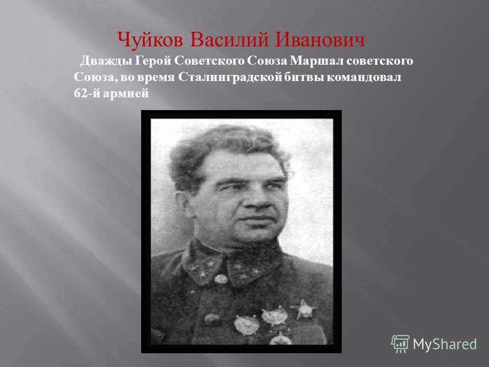 Чуйков Василий Иванович Дважды Герой Советского Союза Маршал советского Союза, во время Сталинградской битвы командовал 62-й армией