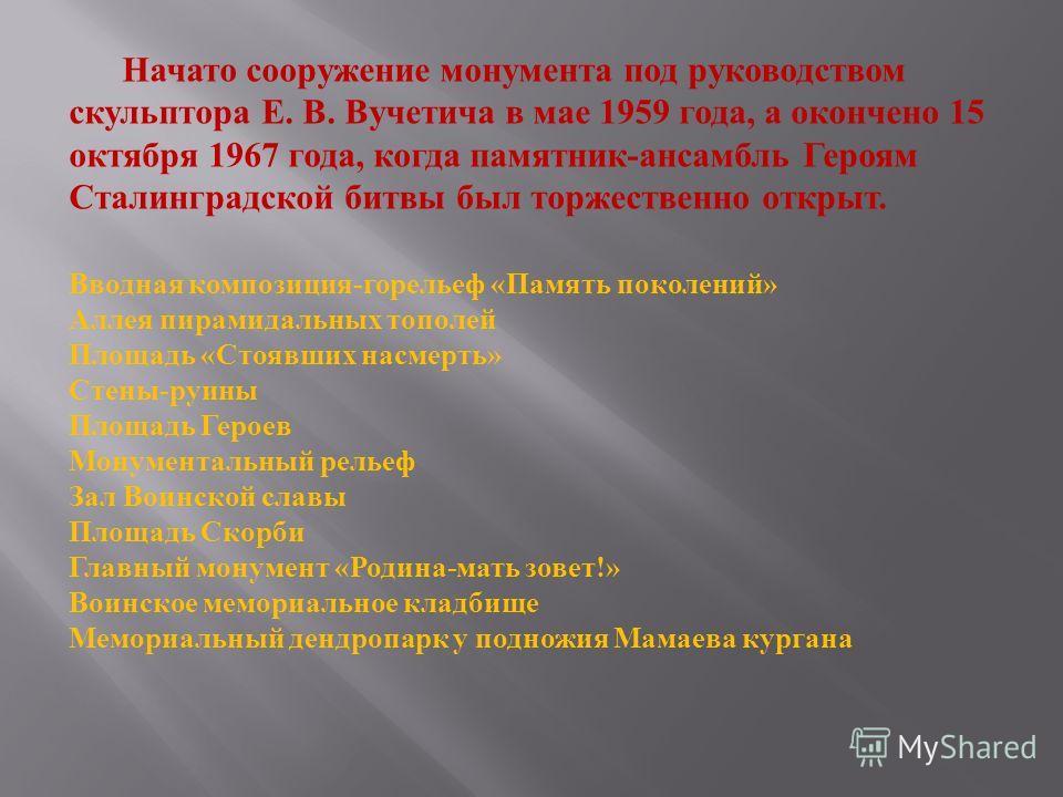 Начато сооружение монумента под руководством скульптора Е. В. Вучетича в мае 1959 года, а окончено 15 октября 1967 года, когда памятник-ансамбль Героям Сталинградской битвы был торжественно открыт. Вводная композиция-горельеф «Память поколений» Аллея