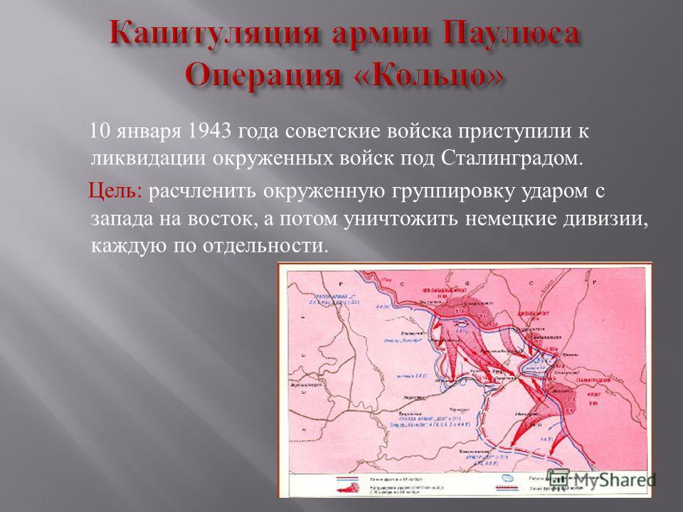 10 января 1943 года советские войска приступили к ликвидации окруженных войск под Сталинградом. Цель : расчленить окруженную группировку ударом с запада на восток, а потом уничтожить немецкие дивизии, каждую по отдельности.