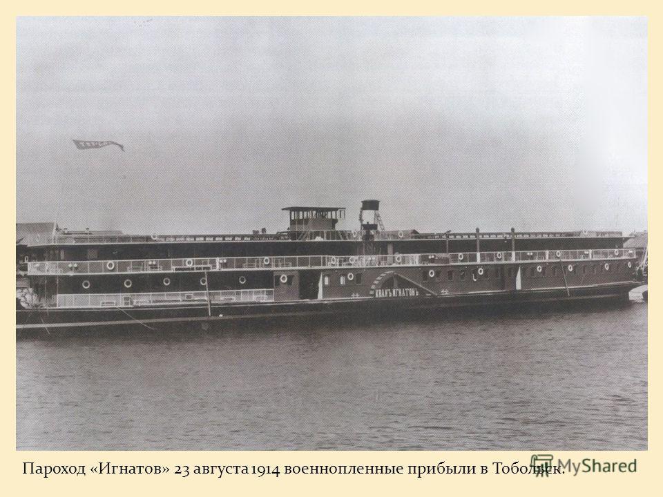 Пароход «Игнатов» 23 августа 1914 военнопленные прибыли в Тобольск.