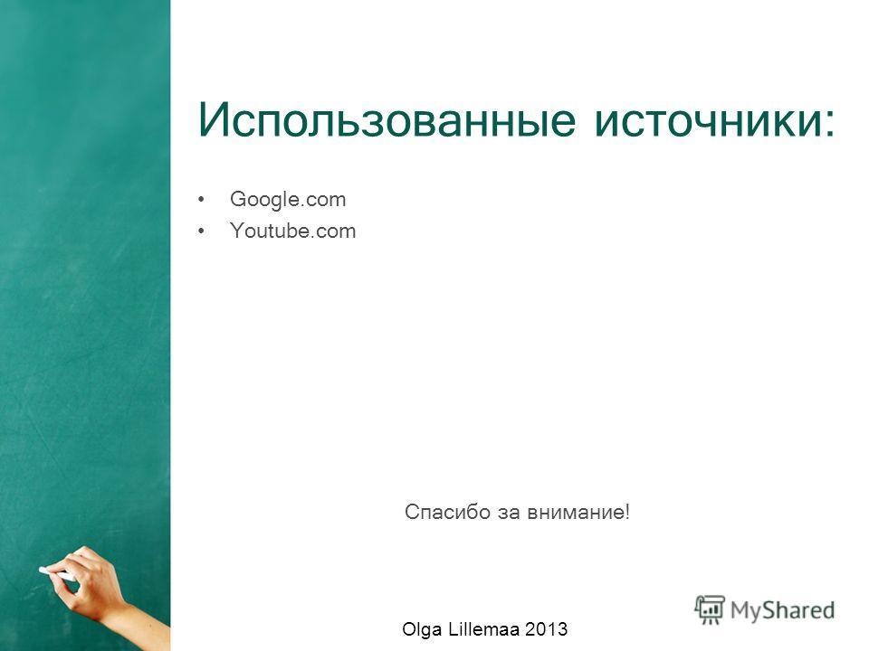 Использованные источники: Google.com Youtube.com Спасибо за внимание! Olga Lillemaa 2013
